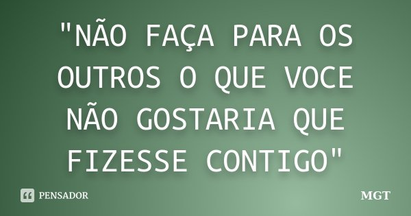 """""""NÃO FAÇA PARA OS OUTROS O QUE VOCE NÃO GOSTARIA QUE FIZESSE CONTIGO""""... Frase de MGT."""