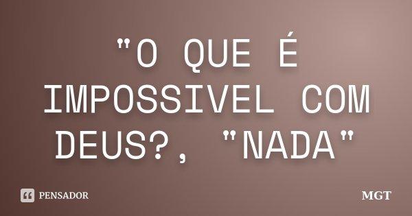 """""""O QUE É IMPOSSIVEL COM DEUS?, """"NADA""""... Frase de MGT."""