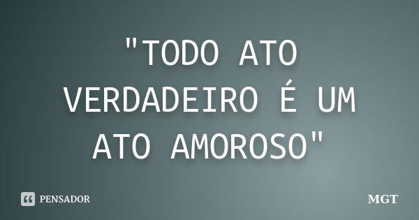 """""""TODO ATO VERDADEIRO É UM ATO AMOROSO""""... Frase de MGT."""
