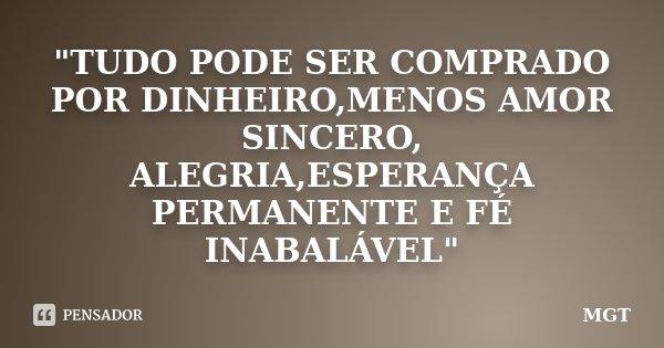 """""""TUDO PODE SER COMPRADO POR DINHEIRO,MENOS AMOR SINCERO, ALEGRIA,ESPERANÇA PERMANENTE E FÉ INABALÁVEL""""... Frase de MGT."""