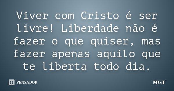 Viver com Cristo é ser livre! Liberdade não é fazer o que quiser, mas fazer apenas aquilo que te liberta todo dia.... Frase de MGT.