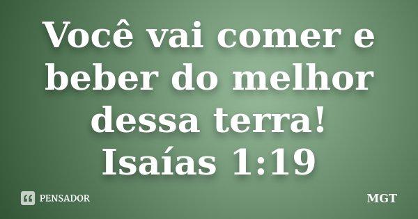 Você vai comer e beber do melhor dessa terra! Isaías 1:19... Frase de MGT.