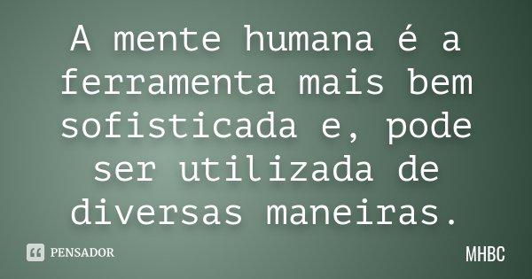 A mente humana é a ferramenta mais bem sofisticada e, pode ser utilizada de diversas maneiras.... Frase de MHBC.