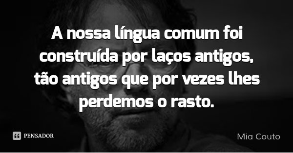 A nossa língua comum foi construída por laços antigos, tão antigos que por vezes lhes perdemos o rasto.... Frase de Mia Couto.
