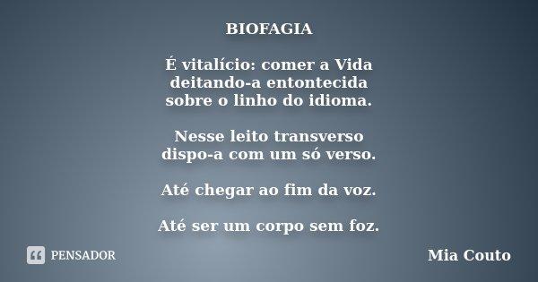 BIOFAGIA É vitalício: comer a Vida deitando-a entontecida sobre o linho do idioma. Nesse leito transverso dispo-a com um só verso. Até chegar ao fim da voz. Até... Frase de Mia Couto.