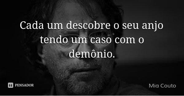 Cada um descobre o seu anjo tendo um caso com o demônio.... Frase de Mia Couto.