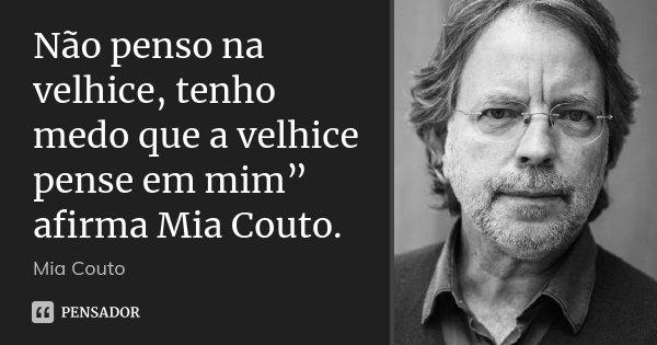"""Não penso na velhice, tenho medo que a velhice pense em mim"""" afirma Mia Couto.... Frase de Mia Couto."""