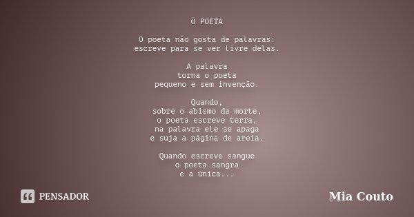 O POETA O poeta não gosta de palavras: escreve para se ver livre delas. A palavra torna o poeta pequeno e sem invenção. Quando, sobre o abismo da morte, o poeta... Frase de Mia Couto.