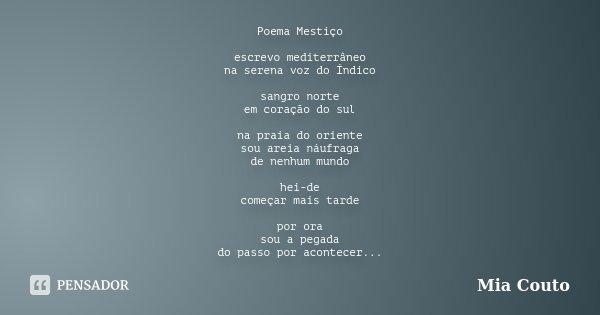 Poema Mestiço escrevo mediterrâneo na serena voz do Índico sangro norte em coração do sul na praia do oriente sou areia náufraga de nenhum mundo hei-de começar ... Frase de Mia Couto.