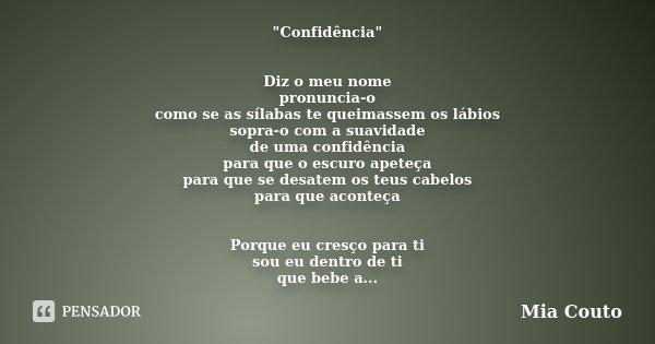 """""""Confidência"""" Diz o meu nome pronuncia-o como se as sílabas te queimassem os lábios sopra-o com a suavidade de uma confidência para que o escuro apete... Frase de Mia Couto."""