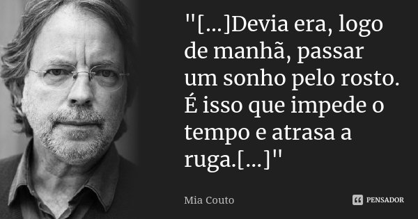 """""""[...]Devia era, logo de manhã, passar um sonho pelo rosto. É isso que impede o tempo e atrasa a ruga.[...]""""... Frase de Mia Couto."""