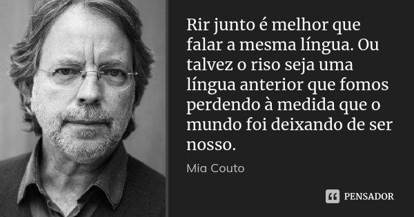Rir junto é melhor que falar a mesma língua. Ou talvez o riso seja uma língua anterior que fomos perdendo à medida que o mundo foi deixando de ser nosso.... Frase de Mia Couto.