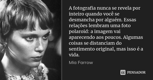 A fotografia nunca se revela por inteiro quando você se desmancha por alguém. Essas relações lembram uma foto polaroid: a imagem vai aparecendo aos poucos. Algu... Frase de Mia Farrow.