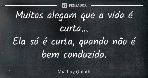 Muitos alegam que a vida é curta... Ela só é curta, quando não é bem conduzida.... Frase de Mia Luy Quloth.