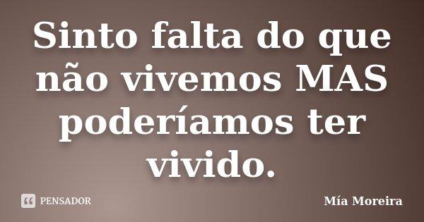 Sinto falta do que não vivemos MAS poderíamos ter vivido.... Frase de Mía Moreira.