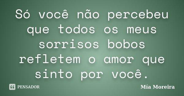 Só você não percebeu que todos os meus sorrisos bobos refletem o amor que sinto por você.... Frase de Mía Moreira.