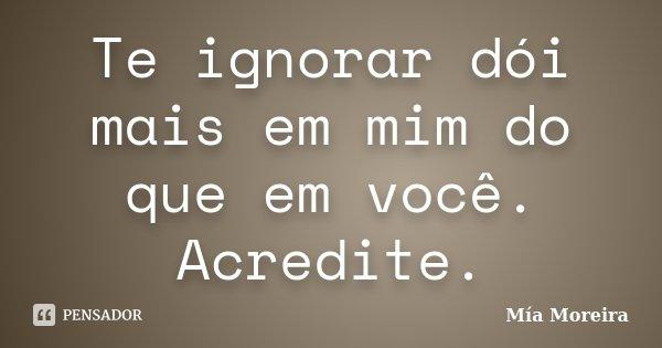 Te ignorar dói mais em mim do que em você. Acredite.... Frase de Mía Moreira.