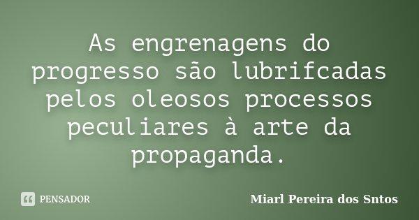 As engrenagens do progresso são lubrifcadas pelos oleosos processos peculiares à arte da propaganda.... Frase de Miarl Pereira dos Sntos.