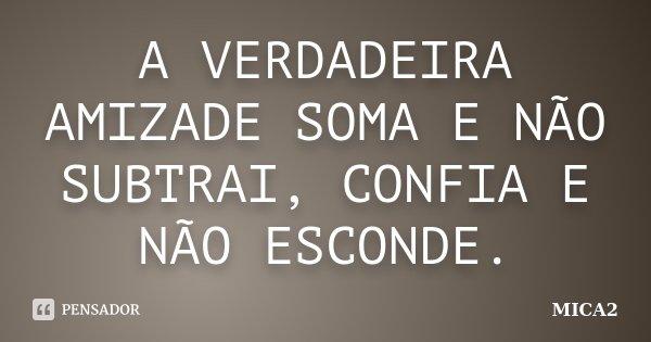 A VERDADEIRA AMIZADE SOMA E NÃO SUBTRAI, CONFIA E NÃO ESCONDE.... Frase de MICA2.