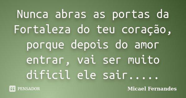 Nunca abras as portas da Fortaleza do teu coração, porque depois do amor entrar, vai ser muito dificil ele sair........ Frase de Micael Fernandes.