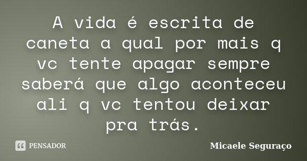 A vida é escrita de caneta a qual por mais q vc tente apagar sempre saberá que algo aconteceu ali q vc tentou deixar pra trás.... Frase de Micaele Seguraço.