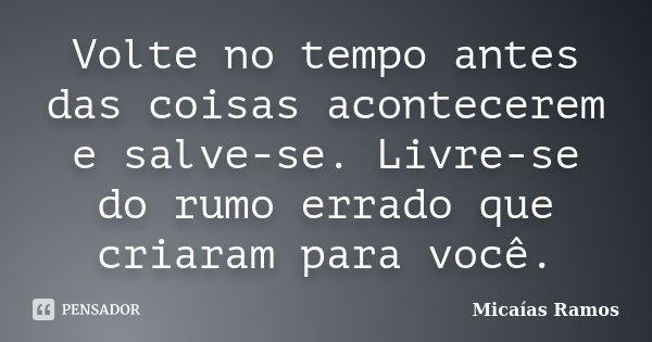 Volte no tempo antes das coisas acontecerem e salve-se. Livre-se do rumo errado que criaram para você.... Frase de Micaías Ramos.