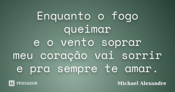 Enquanto o fogo queimar e o vento soprar meu coração vai sorrir e pra sempre te amar.... Frase de Michael Alexandre.