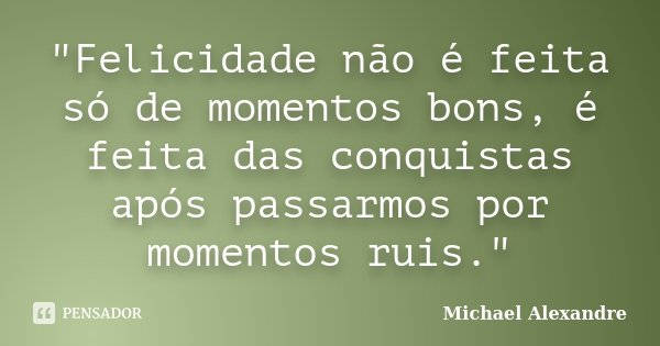 """Felicidade não é feita só de momentos bons, é feita das conquistas após passarmos por momentos ruis.""... Frase de Michael Alexandre."