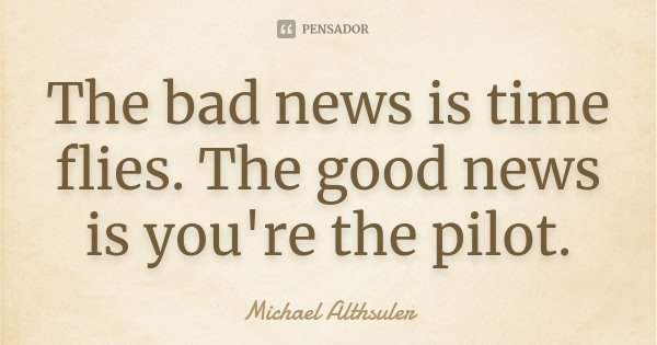 The bad news is time flies. The good news is you're the pilot.... Frase de Michael Althsuler.