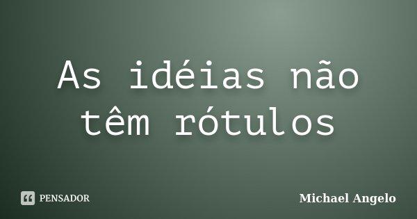 As idéias não têm rótulos... Frase de Michael ANgelo.