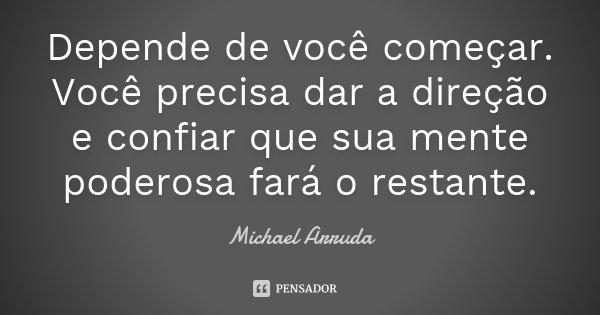 Depende de você começar. Você precisa dar a direção e confiar que sua mente poderosa fará o restante.... Frase de Michael Arruda.