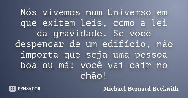 Nós vivemos num Universo em que exitem leis, como a lei da gravidade. Se você despencar de um edifício, não importa que seja uma pessoa boa ou má: você vai cair... Frase de Michael Bernard Beckwith.