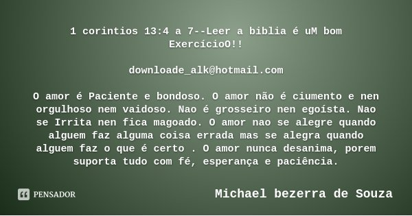 1 corintios 13:4 a 7--Leer a biblia é uM bom ExercícioO!! downloade_alk@hotmail.com O amor é Paciente e bondoso. O amor não é ciumento e nen orgulhoso nem vaido... Frase de Michael bezerra de Souza.