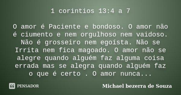 1 corintios 13:4 a 7 O amor é Paciente e bondoso. O amor não é ciumento e nem orgulhoso nem vaidoso. Não é grosseiro nem egoísta. Não se Irrita nem fica magoado... Frase de Michael bezerra de souza.
