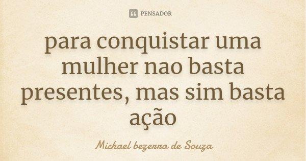 para conquistar uma mulher nao basta presentes, mas sim basta ação... Frase de Michael bezerra de Souza.