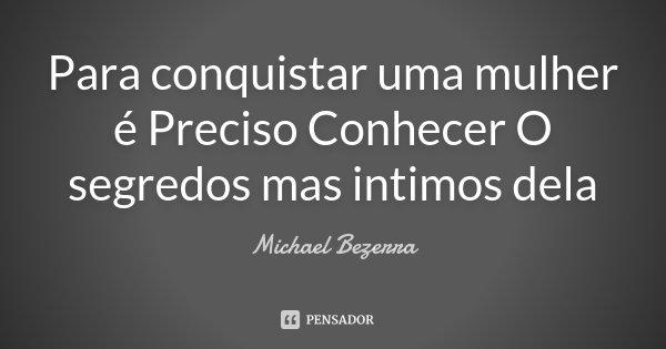 Para conquistar uma mulher é Preciso Conhecer O segredos mas intimos dela... Frase de Michael Bezerra.