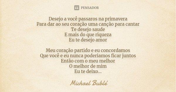 Desejo a você passaros na primavera Para dar ao seu coração uma canção para cantar Te desejo saude E mais do que riqueza Eu te desejo amor Meu coração partido e... Frase de Michael Buble.