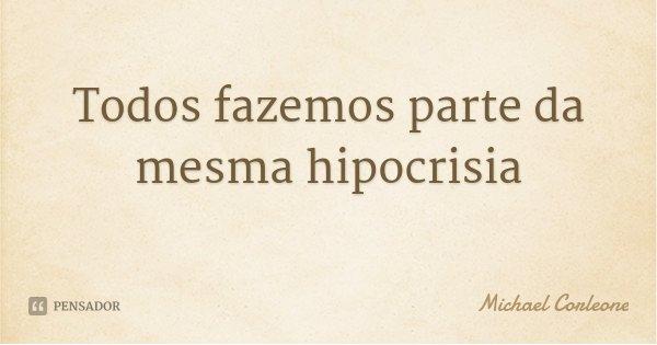 Todos fazemos parte da mesma hipocrisia... Frase de Michael Corleone.