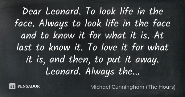 Dear Leonard. To look life in the face. Always to look life in the face and to know it for what it is. At last to know it. To love it for what it is, and then, ... Frase de Michael Cunningham (The Hours).