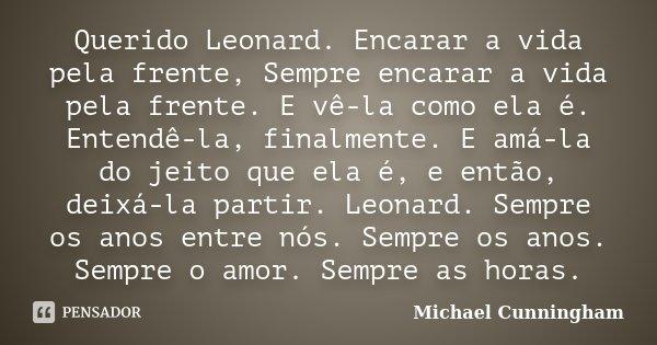 Querido Leonard. Encarar a vida pela frente, Sempre encarar a vida pela frente. E vê-la como ela é. Entendê-la, finalmente. E amá-la do jeito que ela é, e então... Frase de Michael Cunningham (The Hours).