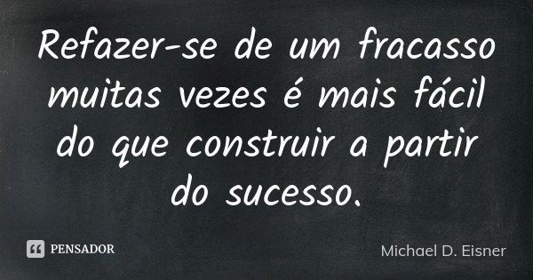 Refazer-se de um fracasso muitas vezes é mais fácil do que construir a partir do sucesso.... Frase de Michael D. Eisner.