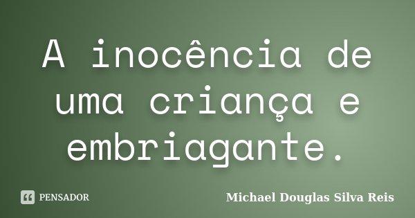 A inocência de uma criança e embriagante.... Frase de Michael Douglas Silva Reis.