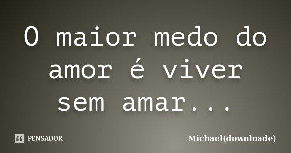 O maior medo do amor é viver sem amar...... Frase de Michael(downloade).
