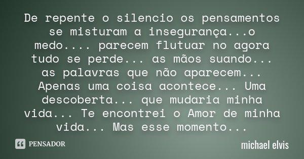De repente o silencio os pensamentos se misturam a insegurança...o medo.... parecem flutuar no agora tudo se perde... as mãos suando... as palavras que não apar... Frase de Michael Elvis.