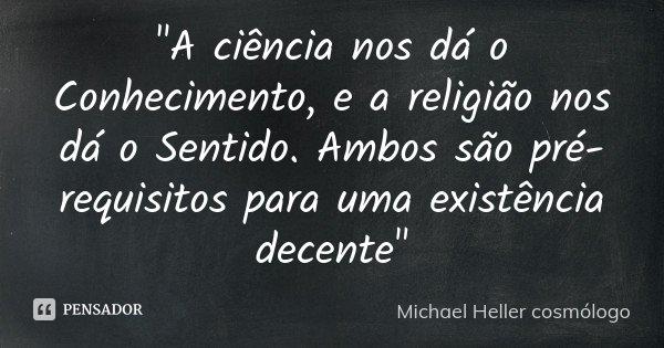 """""""A ciência nos dá o Conhecimento, e a religião nos dá o Sentido. Ambos são pré-requisitos para uma existência decente""""... Frase de Michael Heller cosmólogo."""