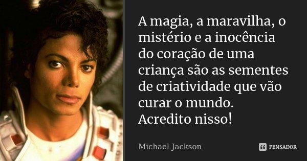 A magia, a maravilha, o mistério e a inocência do coração de uma criança são as sementes de criatividade que vão curar o mundo. Acredito nisso!... Frase de Michael Jackson.