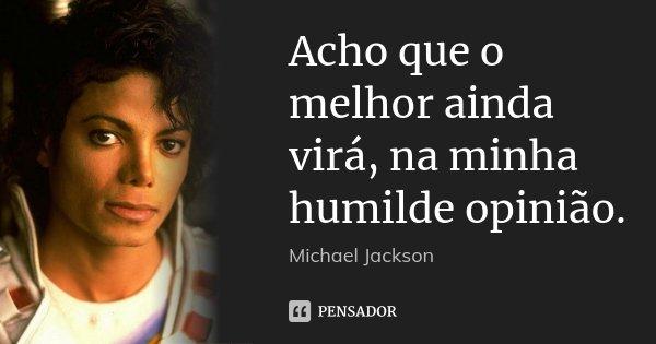 Acho que o melhor ainda virá, na minha humilde opinião.... Frase de Michael Jackson.
