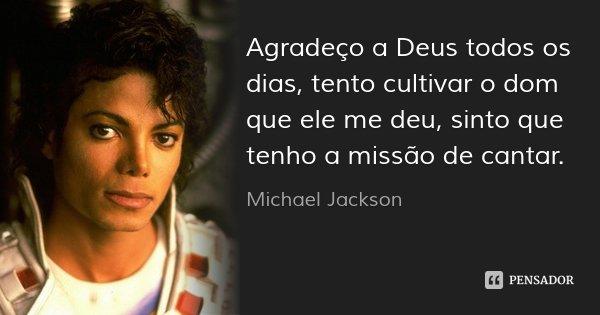 Agradeço a Deus todos os dias, tento cultivar o dom que ele me deu, sinto que tenho a missão de cantar.... Frase de Michael Jackson.