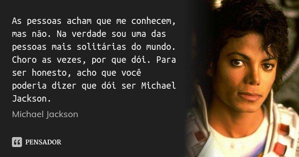 As pessoas acham que me conhecem, mas não. Na verdade sou uma das pessoas mais solitárias do mundo. Choro as vezes, por que dói. Para ser honesto, acho que você... Frase de Michael Jackson.