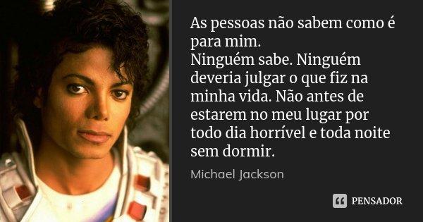 As pessoas não sabem como é para mim. Ninguém sabe. Ninguém deveria julgar o que fiz na minha vida. Não antes de estarem no meu lugar por todo dia horrível e to... Frase de Michael Jackson.